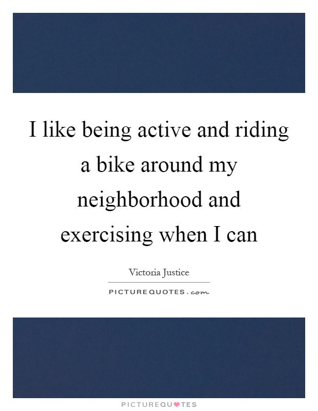 I like being active and riding a bike around my neighborhood and exercising when I can Picture Quote #1