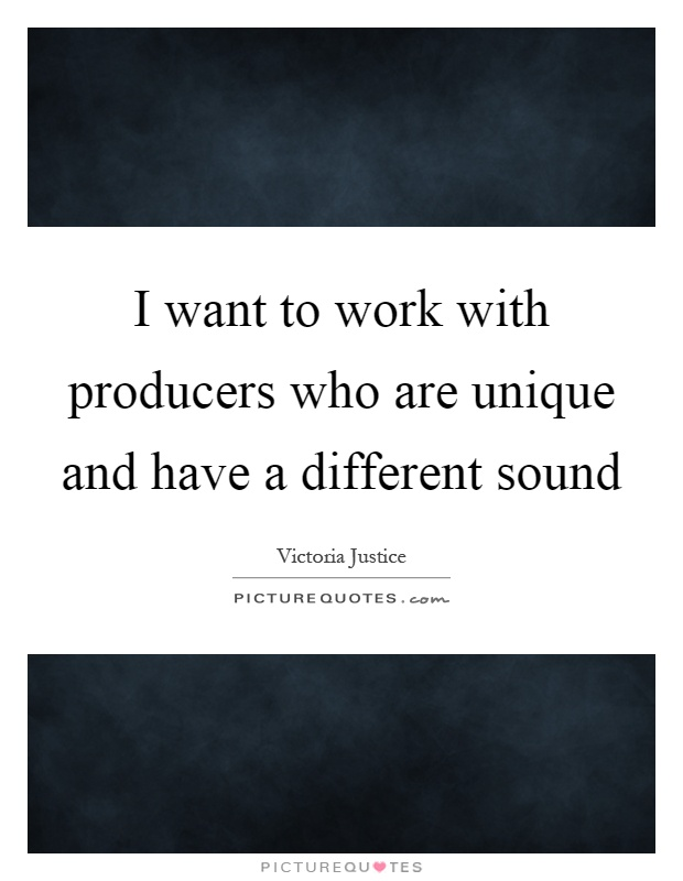 I want to work with producers who are unique and have a different sound Picture Quote #1