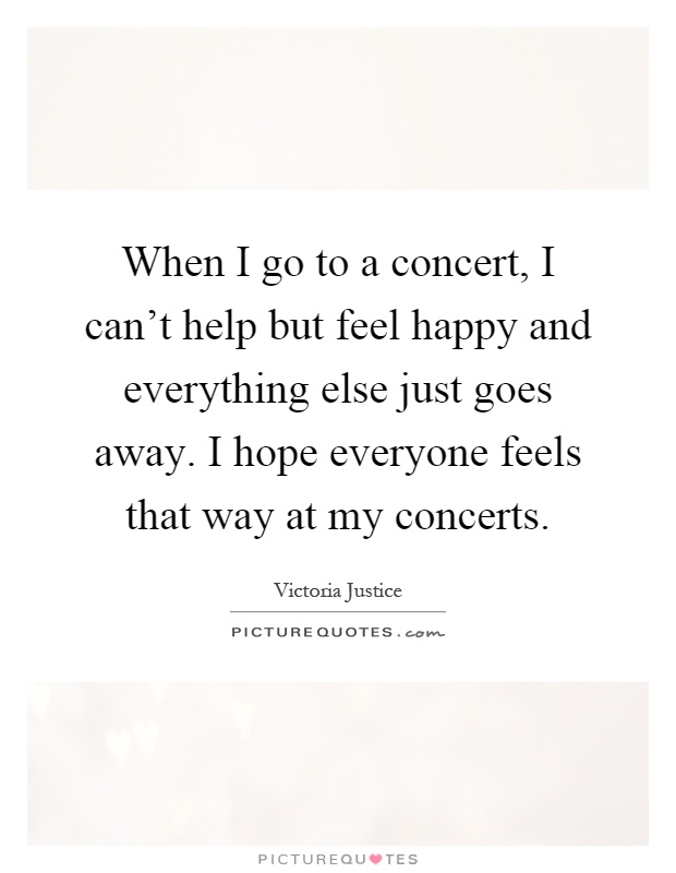 When I go to a concert, I can't help but feel happy and everything else just goes away. I hope everyone feels that way at my concerts Picture Quote #1