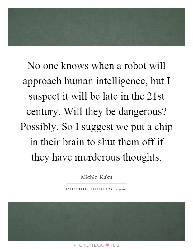 No one knows when a robot will approach human intelligence, but I suspect it will be late in the 21st century. Will they be dangerous? Possibly. So I suggest we put a chip in their brain to shut them off if they have murderous thoughts Picture Quote #1
