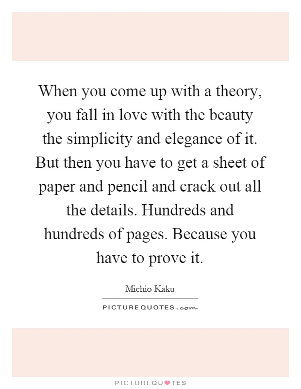 When you come up with a theory, you fall in love with the beauty the simplicity and elegance of it. But then you have to get a sheet of paper and pencil and crack out all the details. Hundreds and hundreds of pages. Because you have to prove it Picture Quote #1