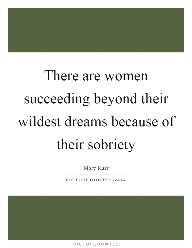 There are women succeeding beyond their wildest dreams because of their sobriety Picture Quote #1