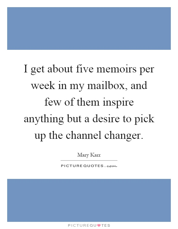 I get about five memoirs per week in my mailbox, and few of them inspire anything but a desire to pick up the channel changer Picture Quote #1