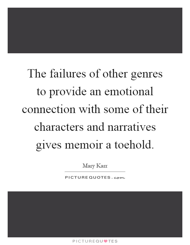 The failures of other genres to provide an emotional connection with some of their characters and narratives gives memoir a toehold Picture Quote #1