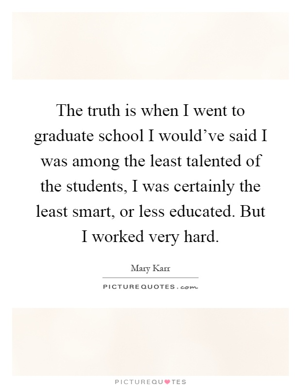 The truth is when I went to graduate school I would've said I was among the least talented of the students, I was certainly the least smart, or less educated. But I worked very hard Picture Quote #1
