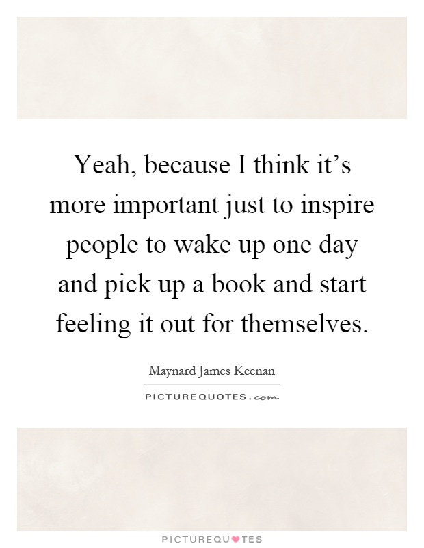 Yeah, because I think it's more important just to inspire people to wake up one day and pick up a book and start feeling it out for themselves Picture Quote #1