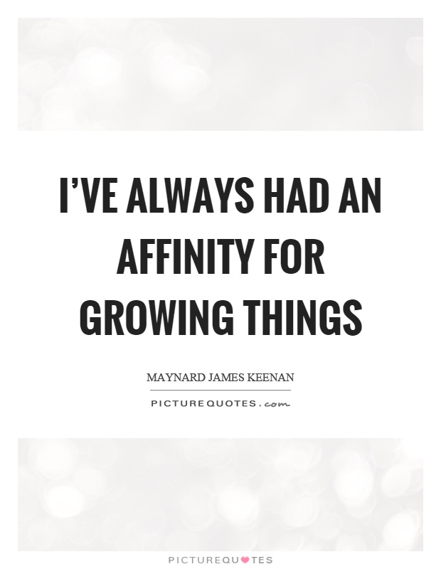 I've always had an affinity for growing things Picture Quote #1