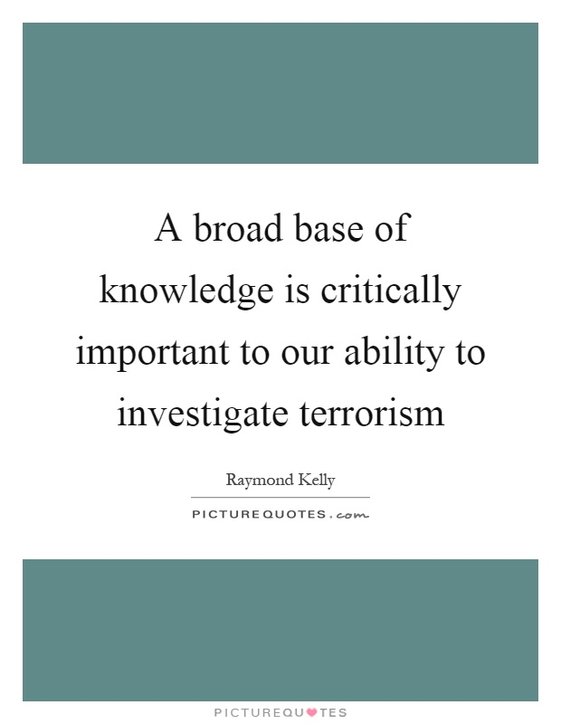 A broad base of knowledge is critically important to our ability to investigate terrorism Picture Quote #1