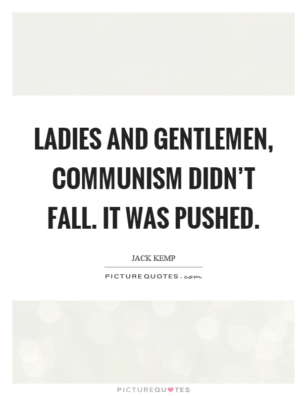 Ladies and gentlemen, communism didn't fall. It was pushed Picture Quote #1