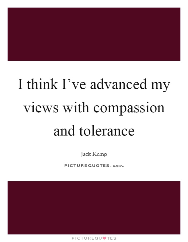 I think I've advanced my views with compassion and tolerance Picture Quote #1