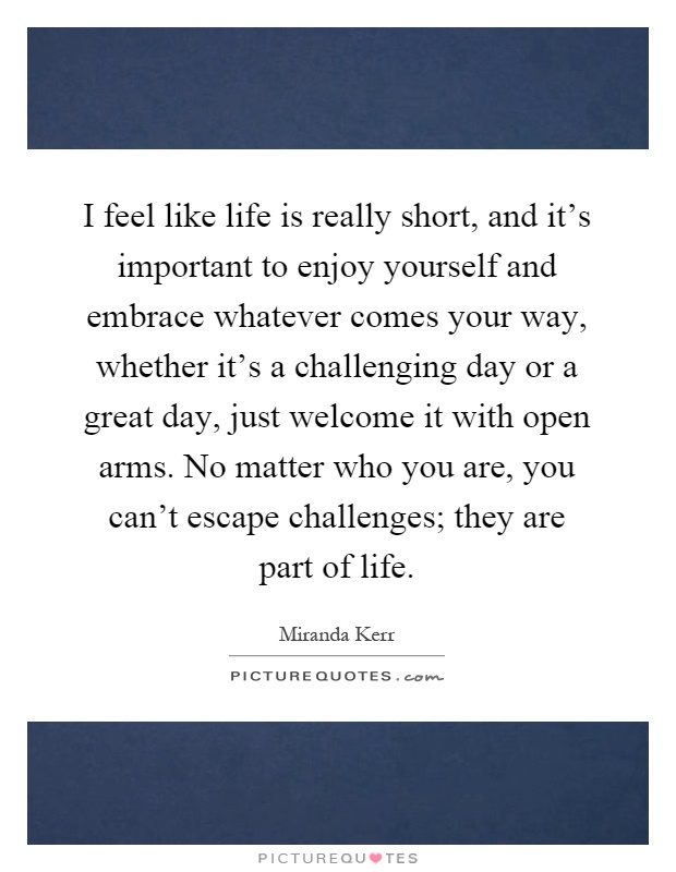 I feel like life is really short, and it's important to enjoy yourself and embrace whatever comes your way, whether it's a challenging day or a great day, just welcome it with open arms. No matter who you are, you can't escape challenges; they are part of life Picture Quote #1