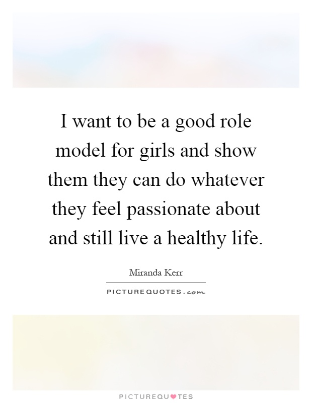 I want to be a good role model for girls and show them they can do whatever they feel passionate about and still live a healthy life Picture Quote #1