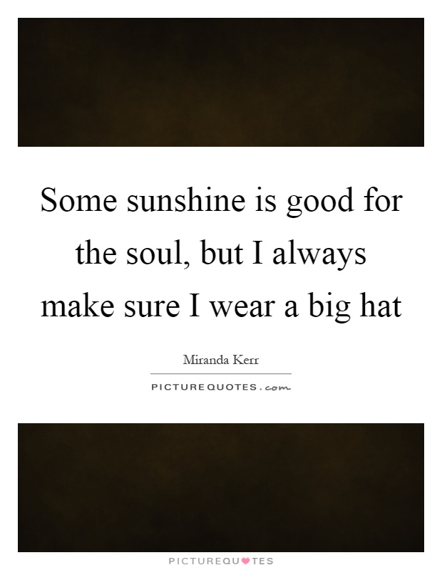 Some sunshine is good for the soul, but I always make sure I wear a big hat Picture Quote #1