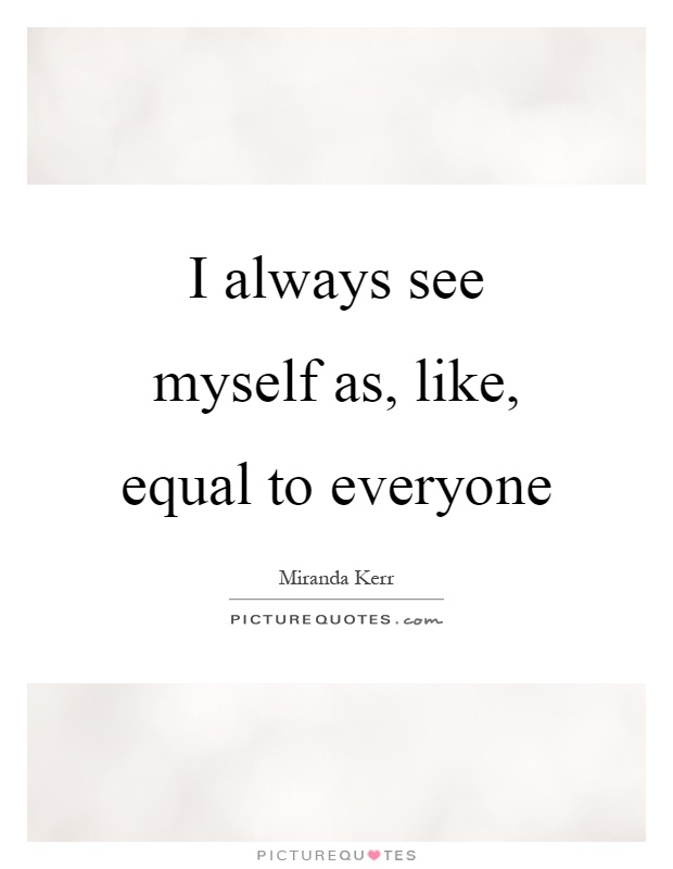 I always see myself as, like, equal to everyone Picture Quote #1