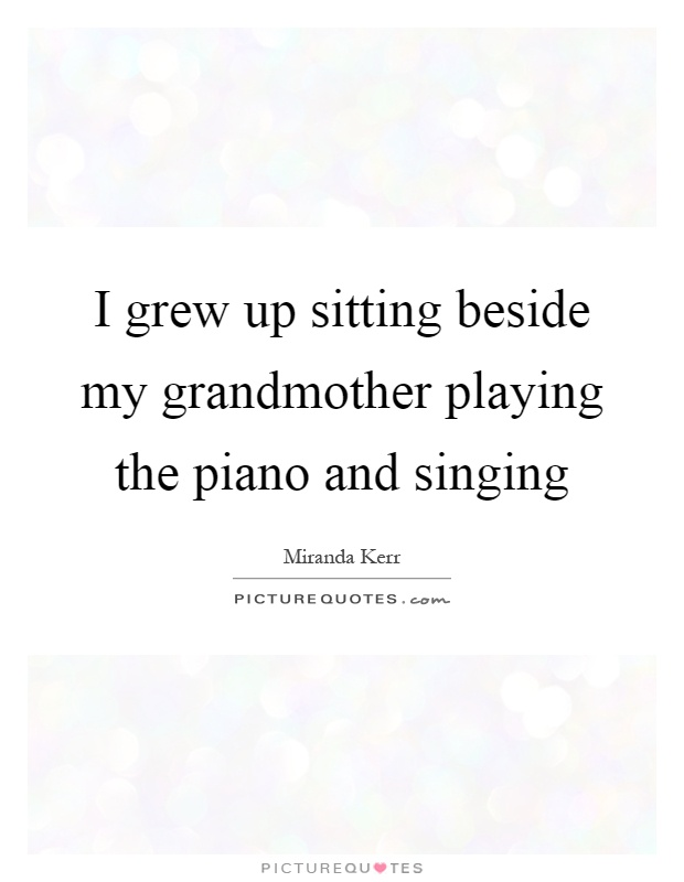 I grew up sitting beside my grandmother playing the piano and singing Picture Quote #1