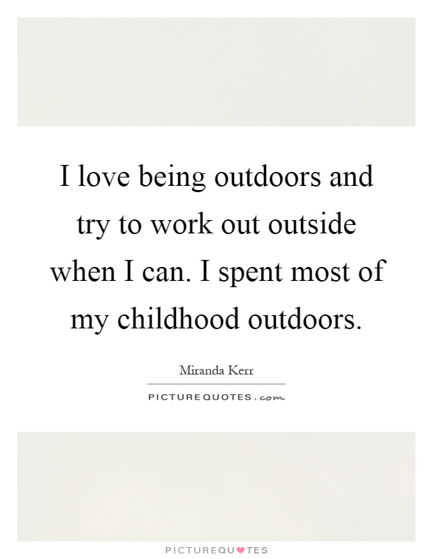 I love being outdoors and try to work out outside when I can. I spent most of my childhood outdoors Picture Quote #1