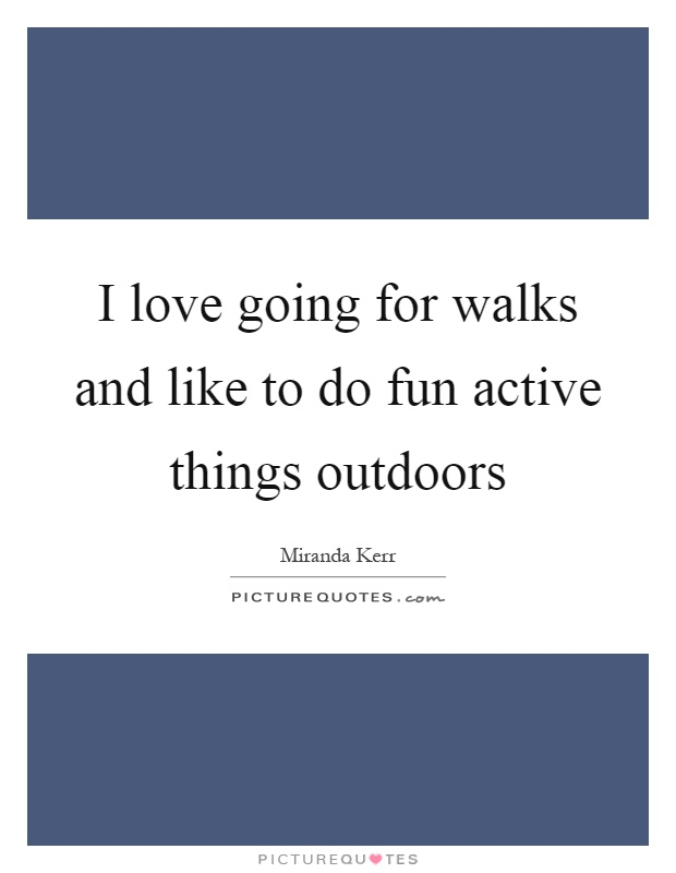 I love going for walks and like to do fun active things outdoors Picture Quote #1