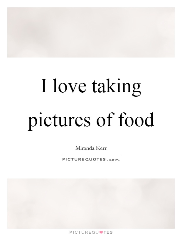I love taking pictures of food Picture Quote #1