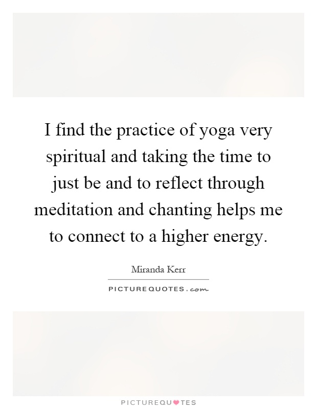 I find the practice of yoga very spiritual and taking the time to just be and to reflect through meditation and chanting helps me to connect to a higher energy Picture Quote #1