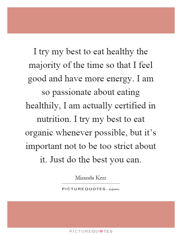 I try my best to eat healthy the majority of the time so that I feel good and have more energy. I am so passionate about eating healthily, I am actually certified in nutrition. I try my best to eat organic whenever possible, but it's important not to be too strict about it. Just do the best you can Picture Quote #1
