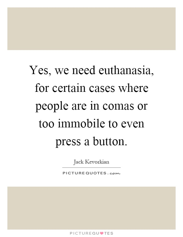 Yes, we need euthanasia, for certain cases where people are in comas or too immobile to even press a button Picture Quote #1