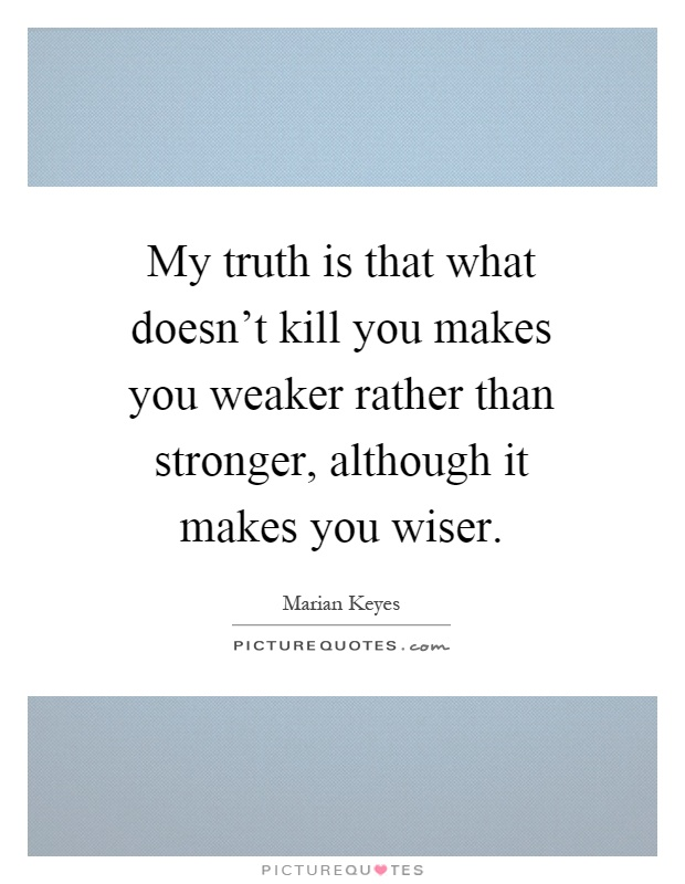 My Truth Is That What Doesn't Kill You Makes You Weaker