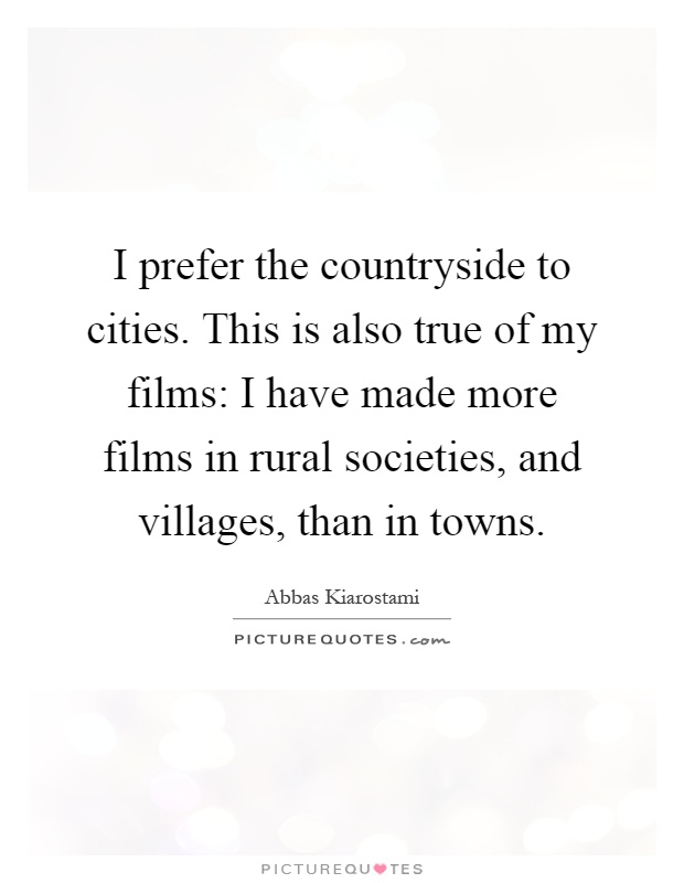 I prefer the countryside to cities. This is also true of my films: I have made more films in rural societies, and villages, than in towns Picture Quote #1