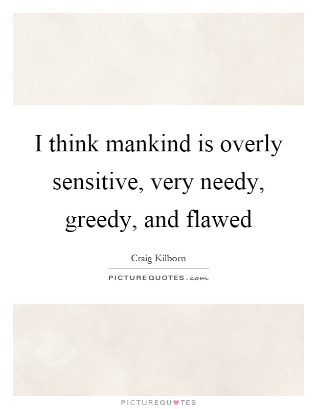 I think mankind is overly sensitive, very needy, greedy, and flawed Picture Quote #1