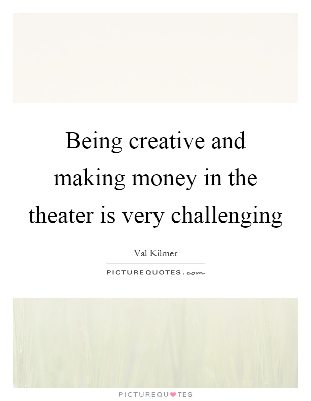 Being creative and making money in the theater is very challenging Picture Quote #1