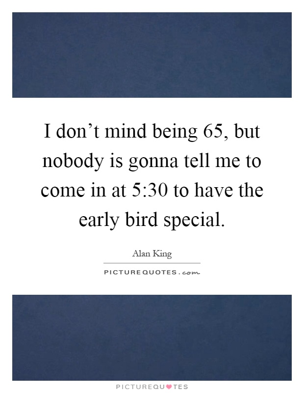 I don't mind being 65, but nobody is gonna tell me to come in at 5:30 to have the early bird special Picture Quote #1