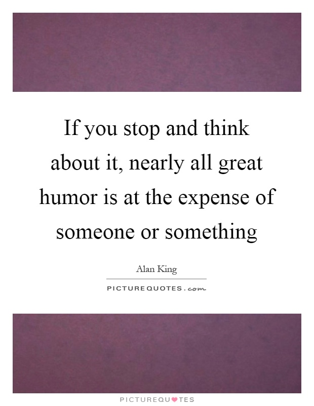 If you stop and think about it, nearly all great humor is at the expense of someone or something Picture Quote #1