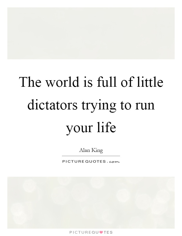 The world is full of little dictators trying to run your life Picture Quote #1
