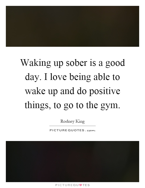 Waking up sober is a good day. I love being able to wake up and do positive things, to go to the gym Picture Quote #1