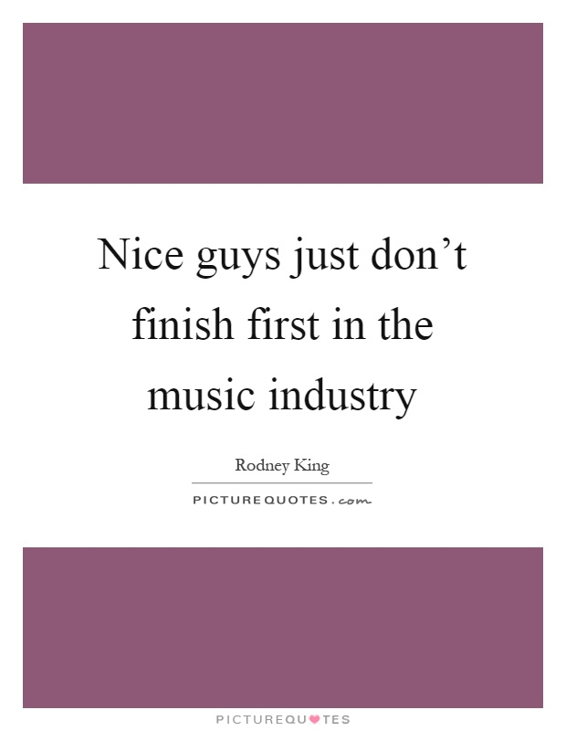 Nice guys just don't finish first in the music industry Picture Quote #1