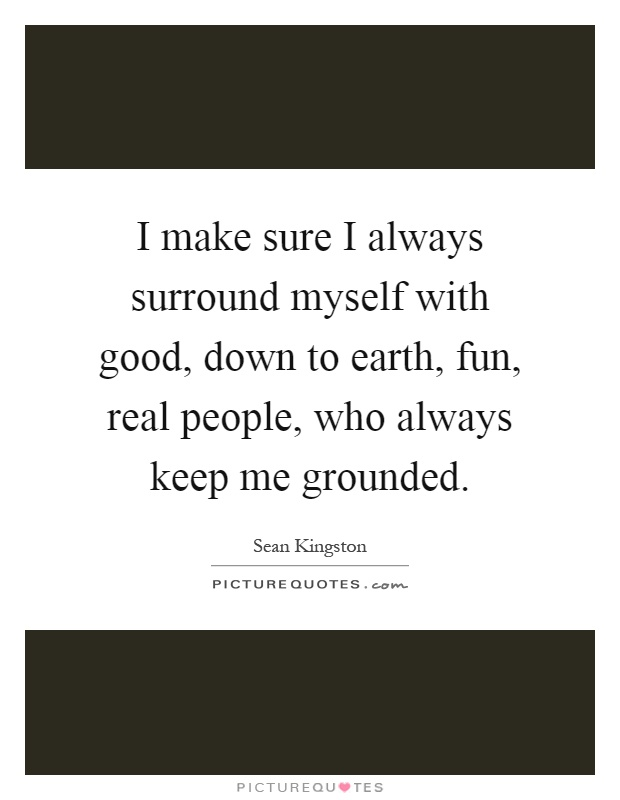 I make sure I always surround myself with good, down to earth, fun, real people, who always keep me grounded Picture Quote #1
