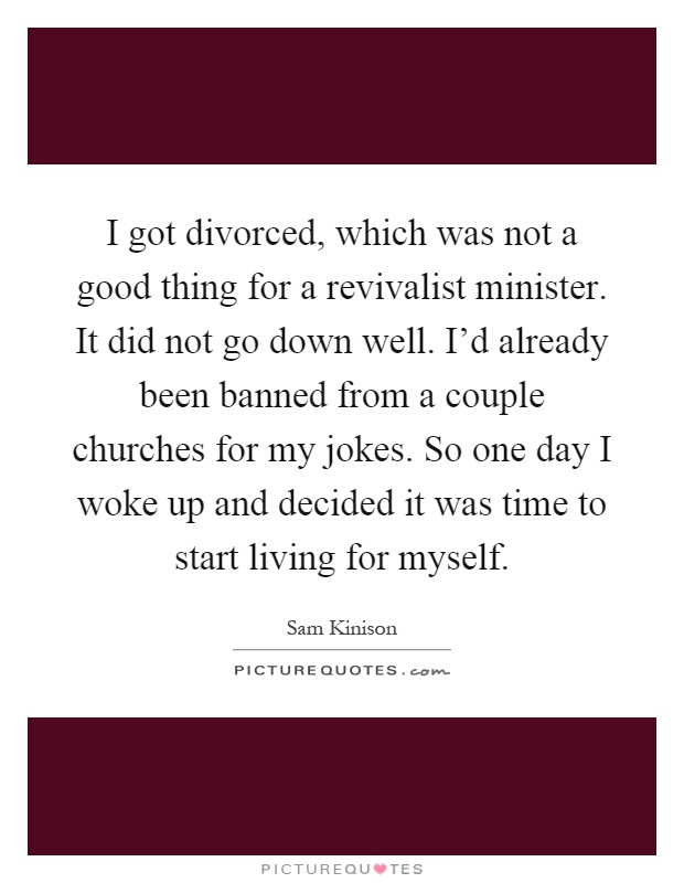 I got divorced, which was not a good thing for a revivalist minister. It did not go down well. I'd already been banned from a couple churches for my jokes. So one day I woke up and decided it was time to start living for myself Picture Quote #1