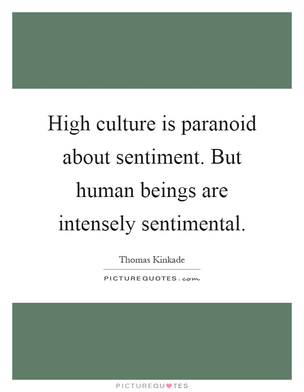 High culture is paranoid about sentiment. But human beings are intensely sentimental Picture Quote #1