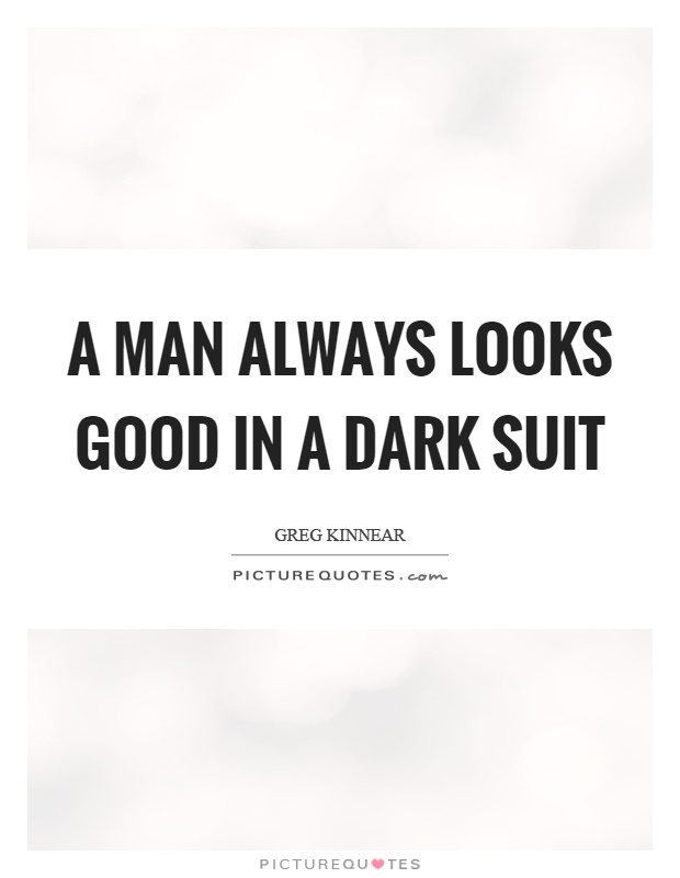 A man always looks good in a dark suit Picture Quote #1