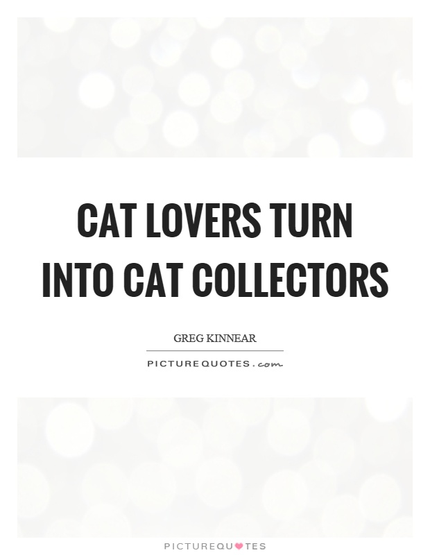 Cat lovers turn into cat collectors Picture Quote #1