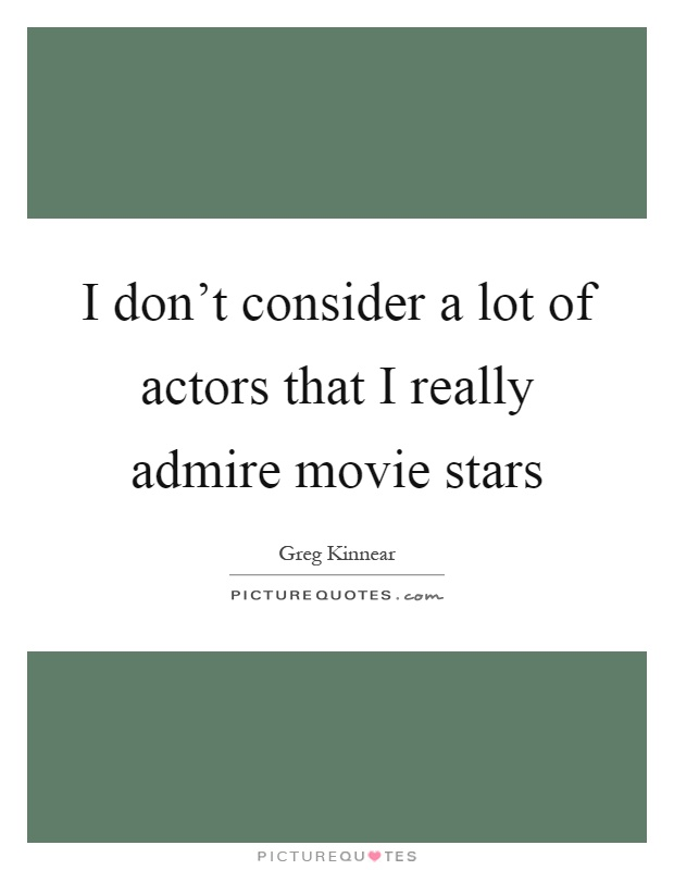 I don't consider a lot of actors that I really admire movie stars Picture Quote #1