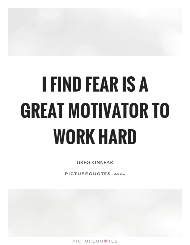 I find fear is a great motivator to work hard Picture Quote #1