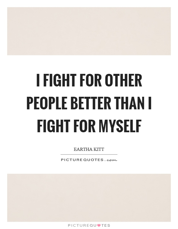 I fight for other people better than I fight for myself Picture Quote #1