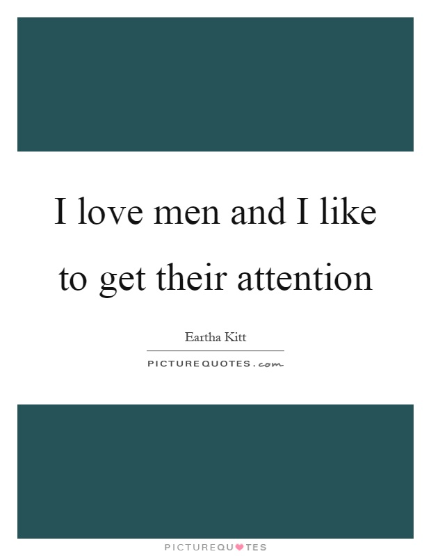 I love men and I like to get their attention Picture Quote #1