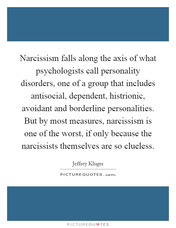 Narcissism falls along the axis of what psychologists call personality disorders, one of a group that includes antisocial, dependent, histrionic, avoidant and borderline personalities. But by most measures, narcissism is one of the worst, if only because the narcissists themselves are so clueless Picture Quote #1