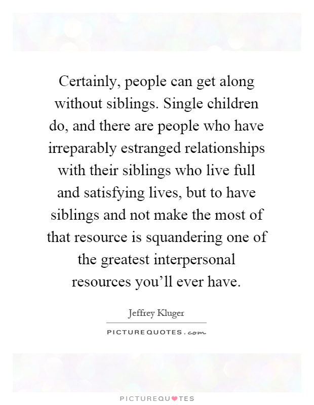 Certainly, people can get along without siblings. Single children do, and there are people who have irreparably estranged relationships with their siblings who live full and satisfying lives, but to have siblings and not make the most of that resource is squandering one of the greatest interpersonal resources you'll ever have Picture Quote #1