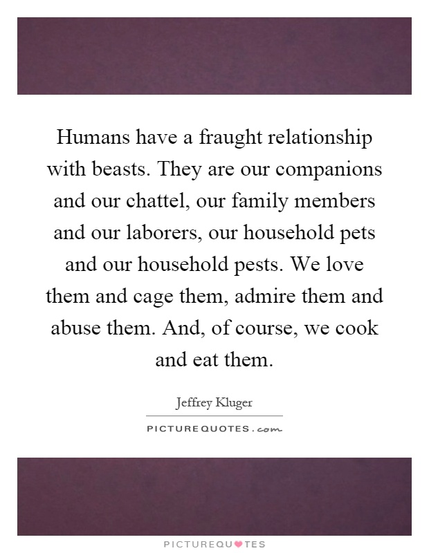Humans have a fraught relationship with beasts. They are our companions and our chattel, our family members and our laborers, our household pets and our household pests. We love them and cage them, admire them and abuse them. And, of course, we cook and eat them Picture Quote #1