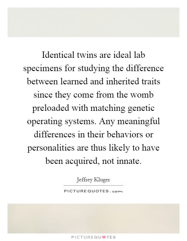 Identical twins are ideal lab specimens for studying the difference between learned and inherited traits since they come from the womb preloaded with matching genetic operating systems. Any meaningful differences in their behaviors or personalities are thus likely to have been acquired, not innate Picture Quote #1