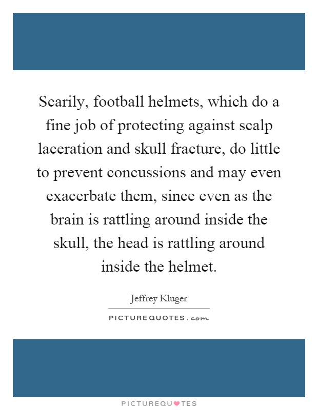 Scarily, football helmets, which do a fine job of protecting against scalp laceration and skull fracture, do little to prevent concussions and may even exacerbate them, since even as the brain is rattling around inside the skull, the head is rattling around inside the helmet Picture Quote #1