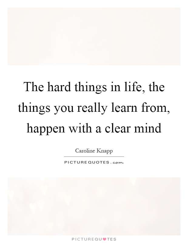 The hard things in life, the things you really learn from, happen with a clear mind Picture Quote #1