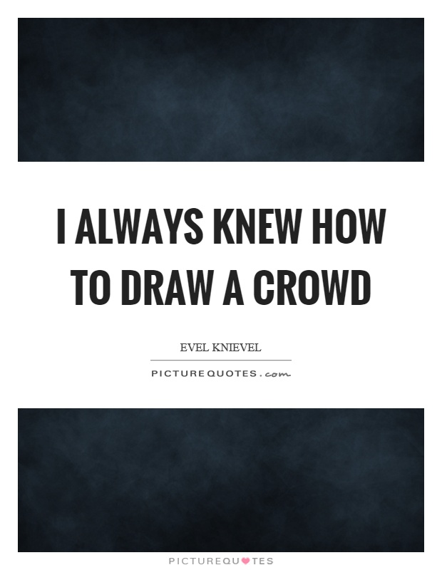 I always knew how to draw a crowd Picture Quote #1